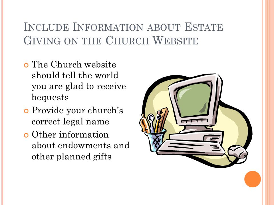 I NCLUDE I NFORMATION ABOUT E STATE G IVING ON THE C HURCH W EBSITE The Church website should tell the world you are glad to receive bequests Provide your church's correct legal name Other information about endowments and other planned gifts