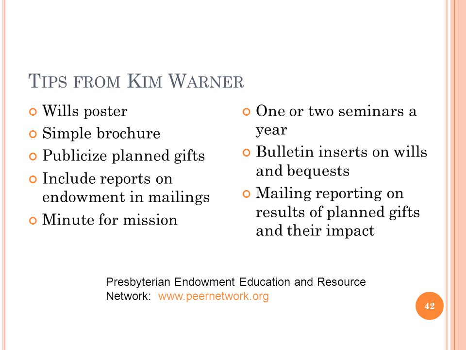 T IPS FROM K IM W ARNER Wills poster Simple brochure Publicize planned gifts Include reports on endowment in mailings Minute for mission One or two seminars a year Bulletin inserts on wills and bequests Mailing reporting on results of planned gifts and their impact 42 Presbyterian Endowment Education and Resource Network: www.peernetwork.org