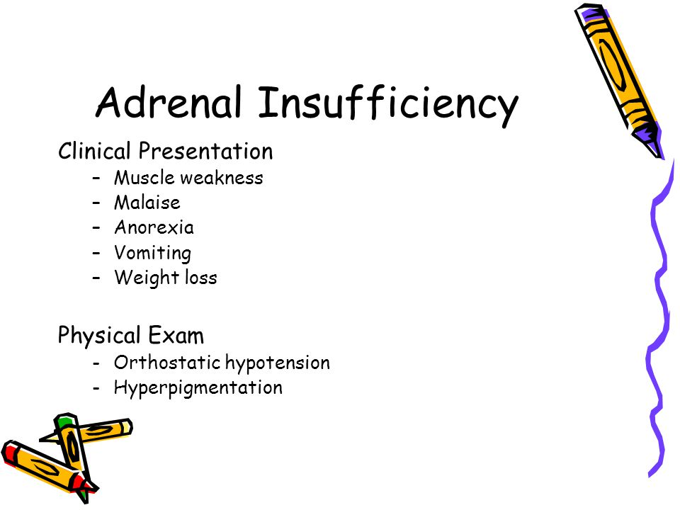 Adrenal Insufficiency Clinical Presentation –Muscle weakness –Malaise –Anorexia –Vomiting –Weight loss Physical Exam -Orthostatic hypotension -Hyperpigmentation