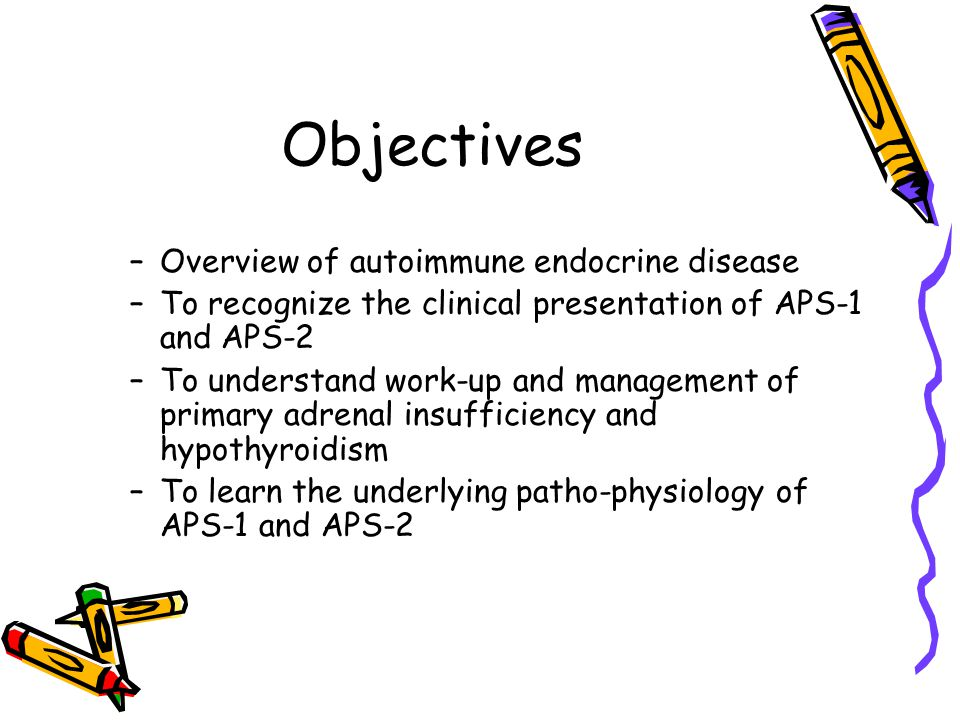 Objectives –Overview of autoimmune endocrine disease –To recognize the clinical presentation of APS-1 and APS-2 –To understand work-up and management of primary adrenal insufficiency and hypothyroidism –To learn the underlying patho-physiology of APS-1 and APS-2