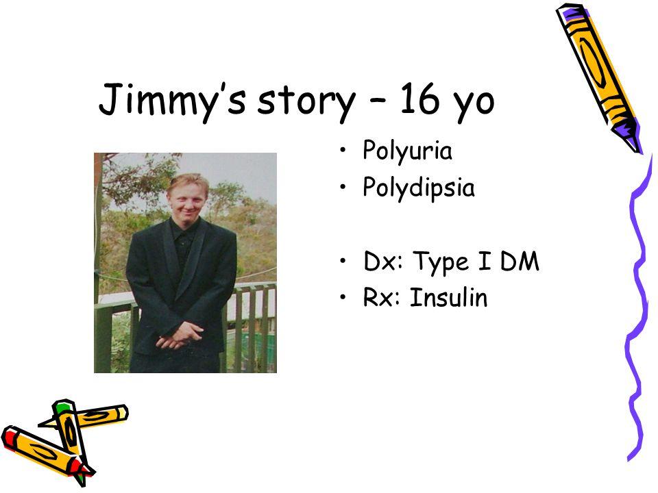 Jimmy's story – 16 yo Polyuria Polydipsia Dx: Type I DM Rx: Insulin
