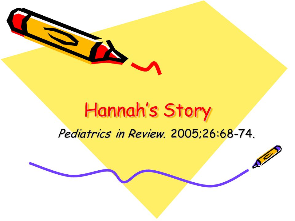 Hannah's Story Pediatrics in Review. 2005;26:68-74.