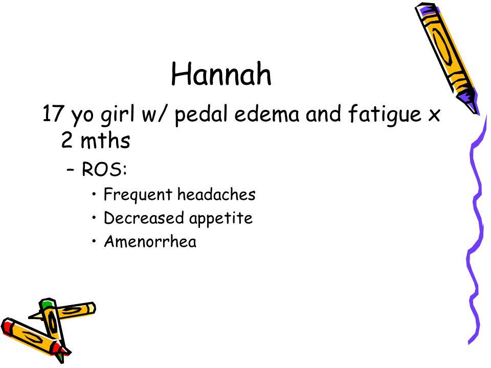 Hannah 17 yo girl w/ pedal edema and fatigue x 2 mths –ROS: Frequent headaches Decreased appetite Amenorrhea