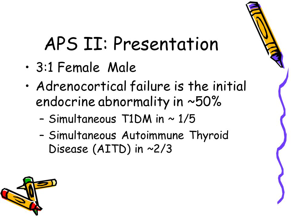 APS II: Presentation 3:1 Female Male Adrenocortical failure is the initial endocrine abnormality in ~50% –Simultaneous T1DM in ~ 1/5 –Simultaneous Autoimmune Thyroid Disease (AITD) in ~2/3