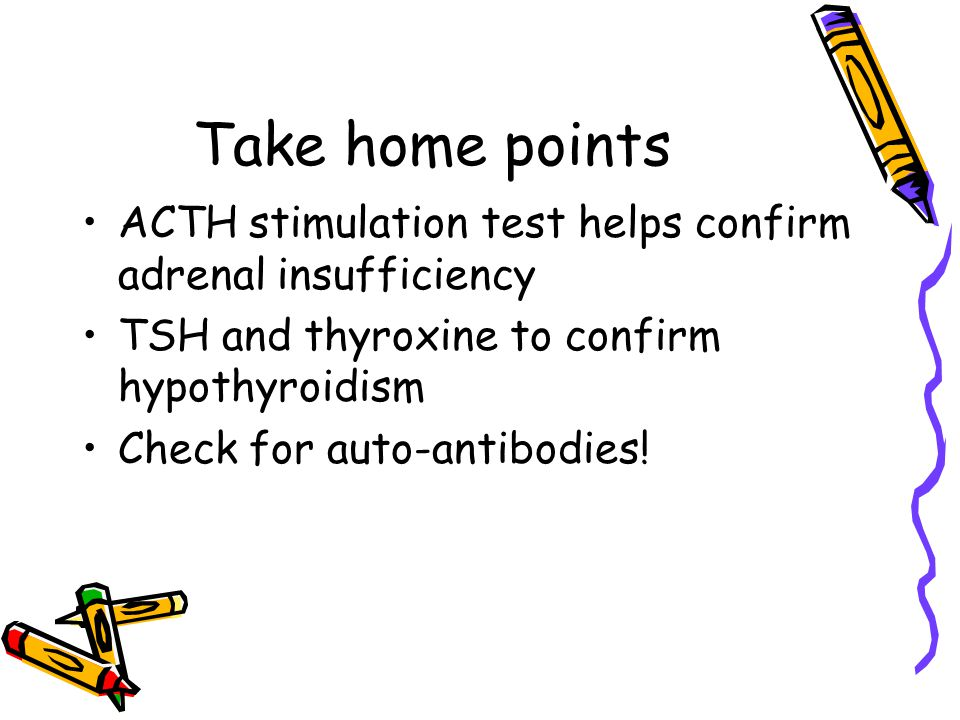 Take home points ACTH stimulation test helps confirm adrenal insufficiency TSH and thyroxine to confirm hypothyroidism Check for auto-antibodies!
