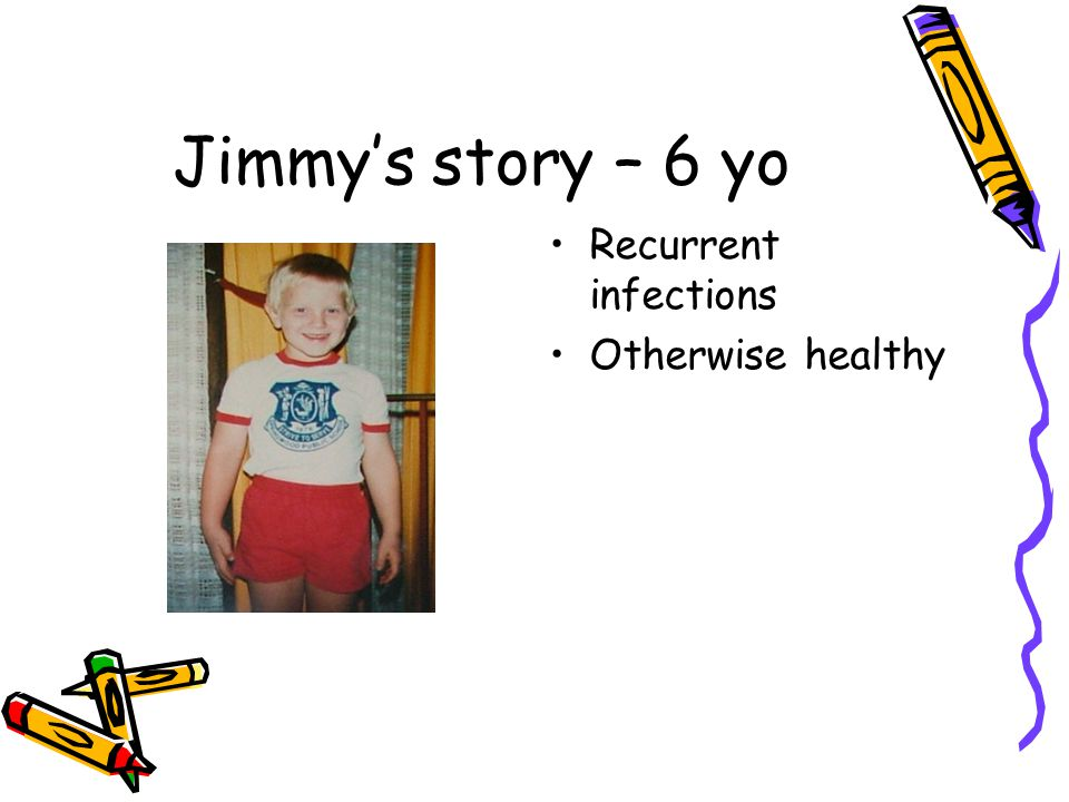 Jimmy's story – 6 yo Recurrent infections Otherwise healthy