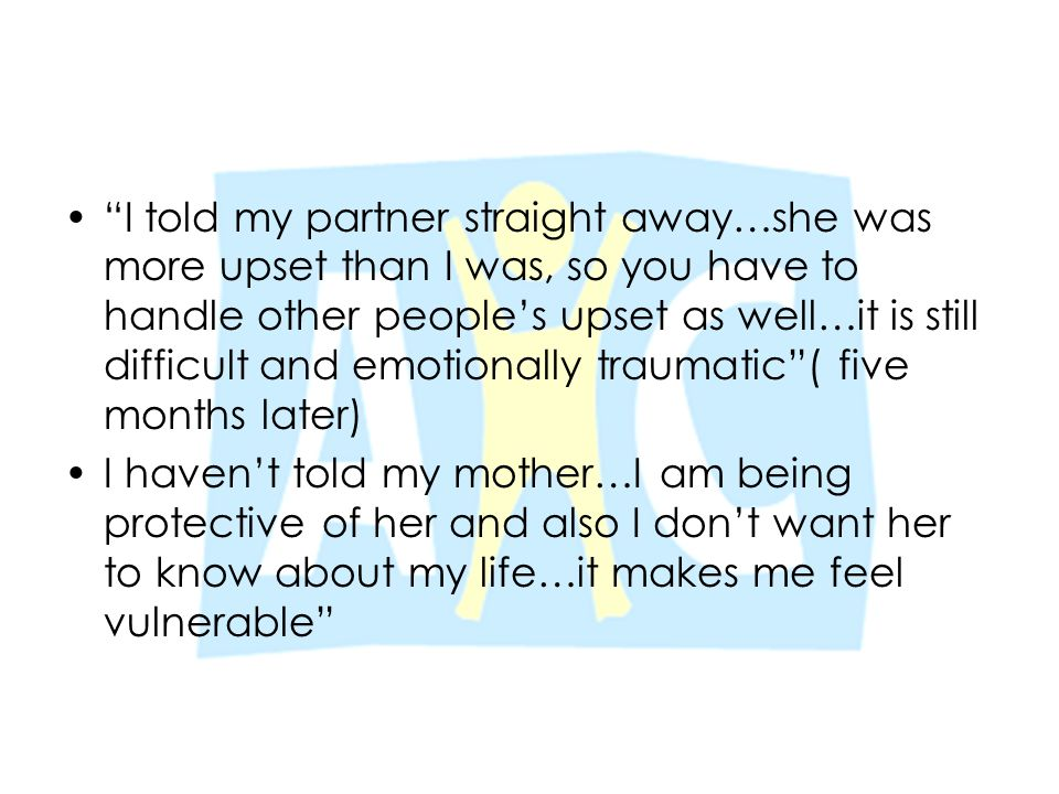 """""""I told my partner straight away…she was more upset than I was, so you have to handle other people's upset as well…it is still difficult and emotional"""