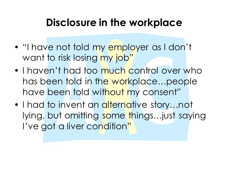 """Disclosure in the workplace """"I have not told my employer as I don't want to risk losing my job"""" I haven't had too much control over who has been told"""