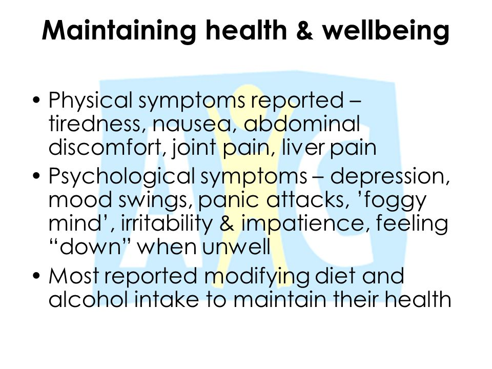 Maintaining health & wellbeing Physical symptoms reported – tiredness, nausea, abdominal discomfort, joint pain, liver pain Psychological symptoms – d