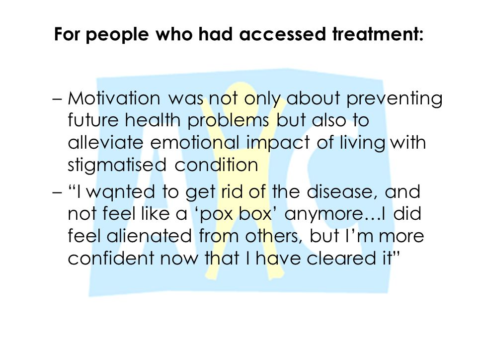 For people who had accessed treatment: –Motivation was not only about preventing future health problems but also to alleviate emotional impact of livi