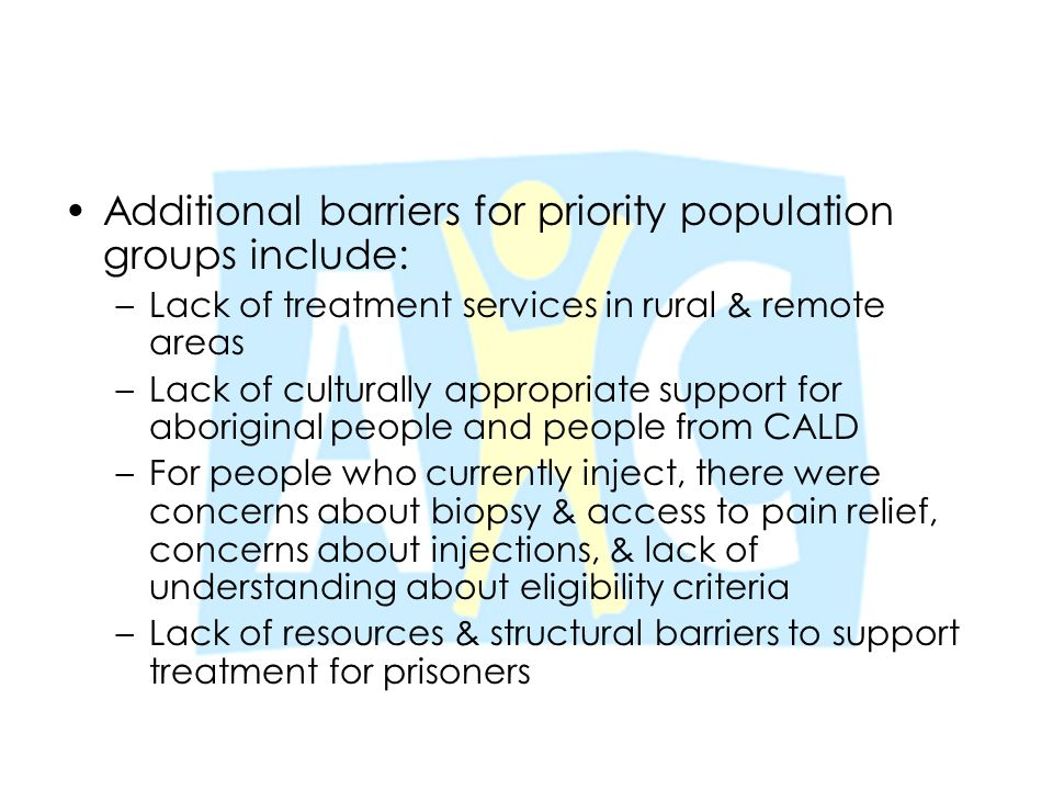 Additional barriers for priority population groups include: –Lack of treatment services in rural & remote areas –Lack of culturally appropriate suppor