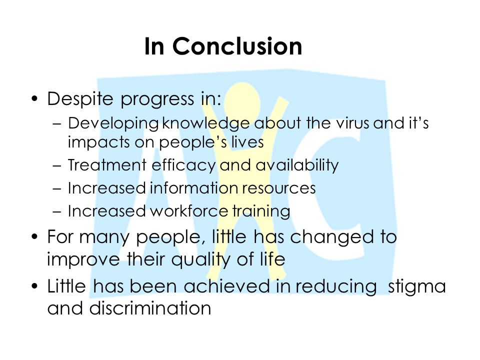 In Conclusion Despite progress in: –Developing knowledge about the virus and it's impacts on people's lives –Treatment efficacy and availability –Incr