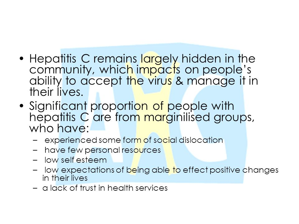 Hepatitis C remains largely hidden in the community, which impacts on people's ability to accept the virus & manage it in their lives. Significant pro