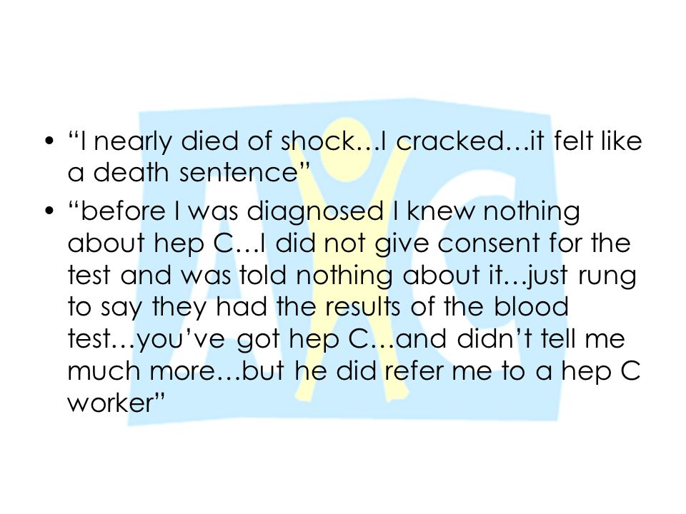 """""""I nearly died of shock…I cracked…it felt like a death sentence"""" """"before I was diagnosed I knew nothing about hep C…I did not give consent for the tes"""