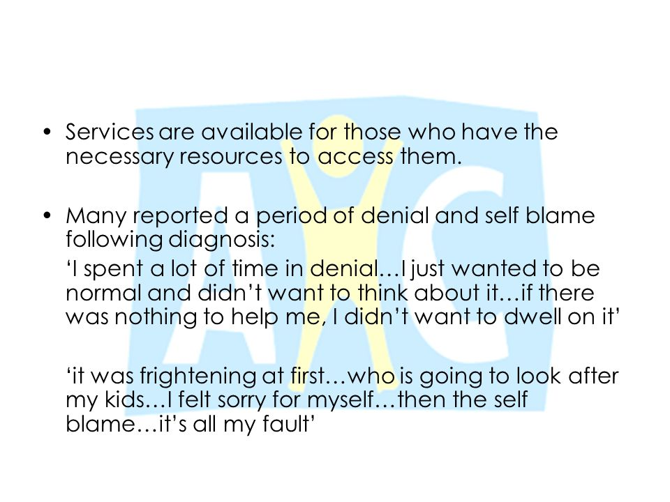 Services are available for those who have the necessary resources to access them. Many reported a period of denial and self blame following diagnosis: