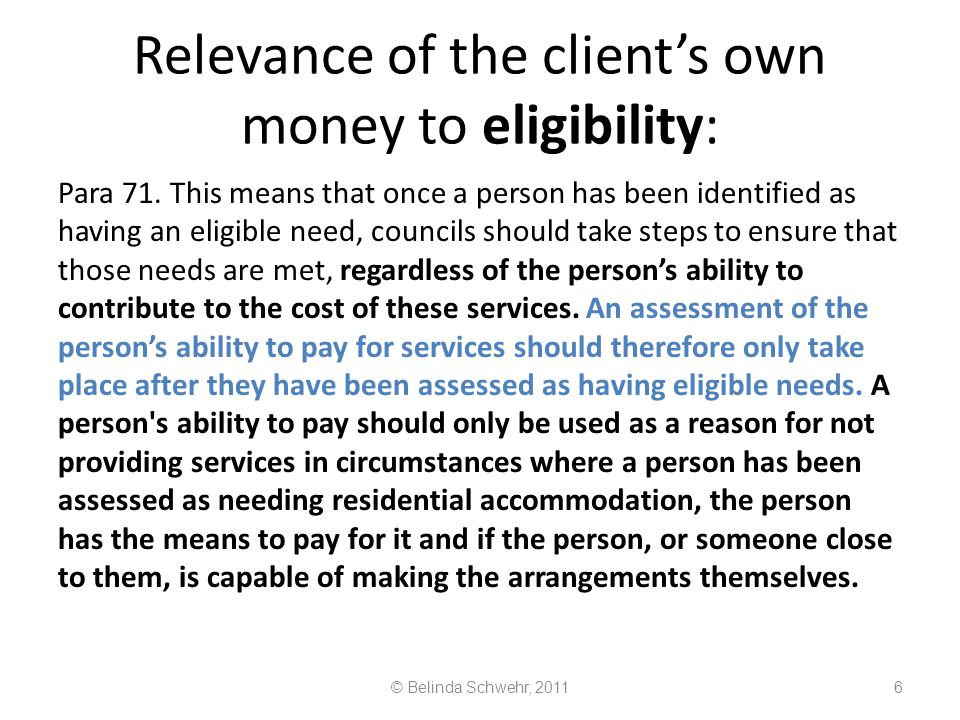 © Belinda Schwehr, 201117 An individual's 'assessment' covers three main things, if it is to be legal: An assessment is not 'done' (in the sense of done properly and finished, discharging the council's full duty) until someone's needs (for community care services) have been a) identified and classified, (this is the question whether a need is a need for housing or health, or something quite separate, like welfare benefits advice, or actually a mere want, or a need for a community care service).