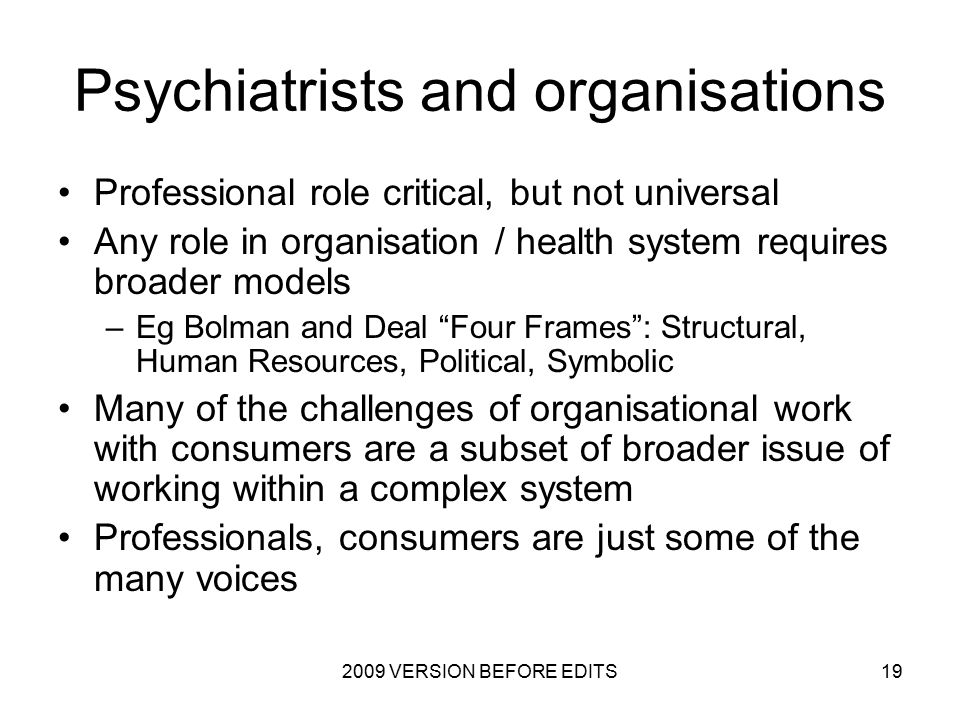 2009 VERSION BEFORE EDITS19 Psychiatrists and organisations Professional role critical, but not universal Any role in organisation / health system requires broader models –Eg Bolman and Deal Four Frames : Structural, Human Resources, Political, Symbolic Many of the challenges of organisational work with consumers are a subset of broader issue of working within a complex system Professionals, consumers are just some of the many voices