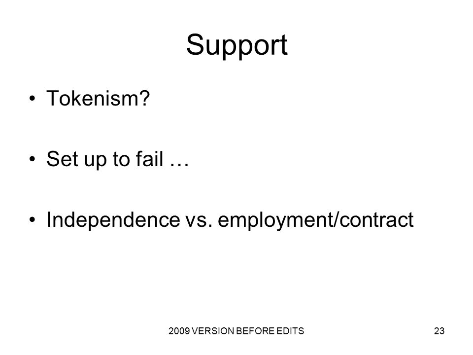 2009 VERSION BEFORE EDITS23 Support Tokenism Set up to fail … Independence vs. employment/contract