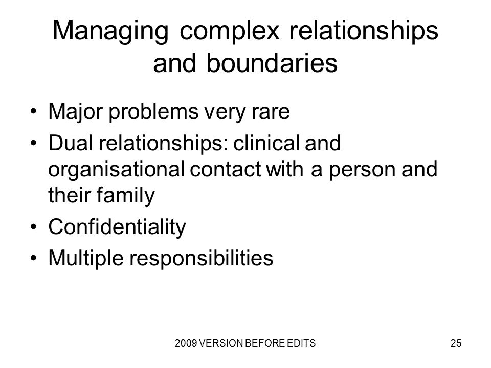 2009 VERSION BEFORE EDITS25 Managing complex relationships and boundaries Major problems very rare Dual relationships: clinical and organisational contact with a person and their family Confidentiality Multiple responsibilities