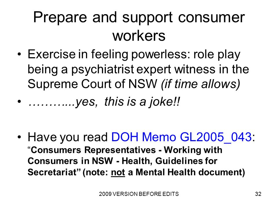2009 VERSION BEFORE EDITS32 Prepare and support consumer workers Exercise in feeling powerless: role play being a psychiatrist expert witness in the Supreme Court of NSW (if time allows) ………...yes, this is a joke!.