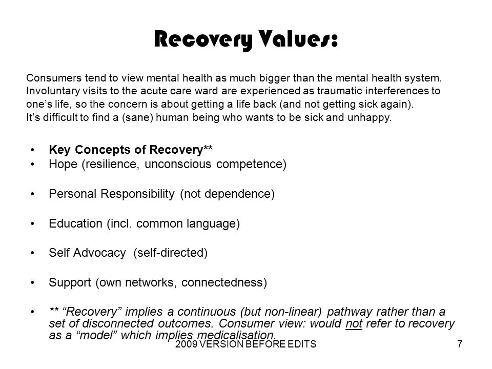 2009 VERSION BEFORE EDITS7 Recovery Values: Key Concepts of Recovery** Hope (resilience, unconscious competence) Personal Responsibility (not dependence) Education (incl.