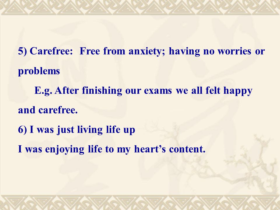 5) Carefree: Free from anxiety; having no worries or problems E.g.