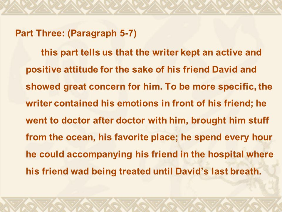 Part Three: (Paragraph 5-7) this part tells us that the writer kept an active and positive attitude for the sake of his friend David and showed great concern for him.