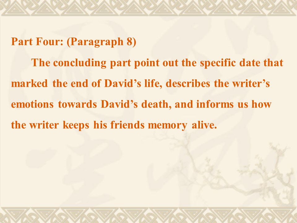 Part Four: (Paragraph 8) The concluding part point out the specific date that marked the end of David's life, describes the writer's emotions towards David's death, and informs us how the writer keeps his friends memory alive.