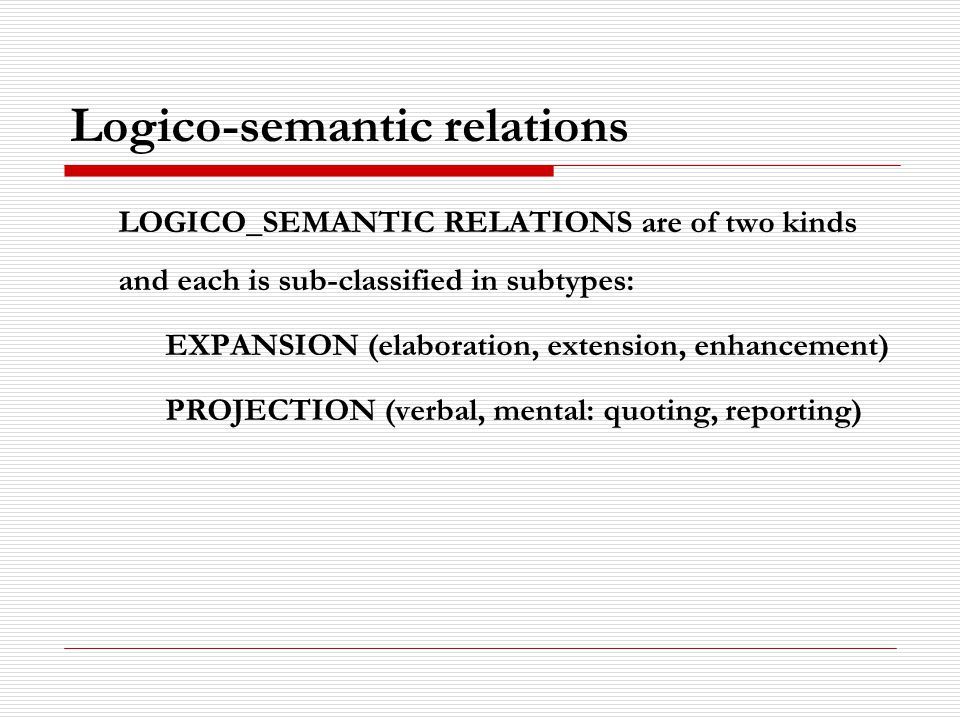 Logico-semantic relations LOGICO_SEMANTIC RELATIONS are of two kinds and each is sub-classified in subtypes: EXPANSION (elaboration, extension, enhancement) PROJECTION (verbal, mental: quoting, reporting)