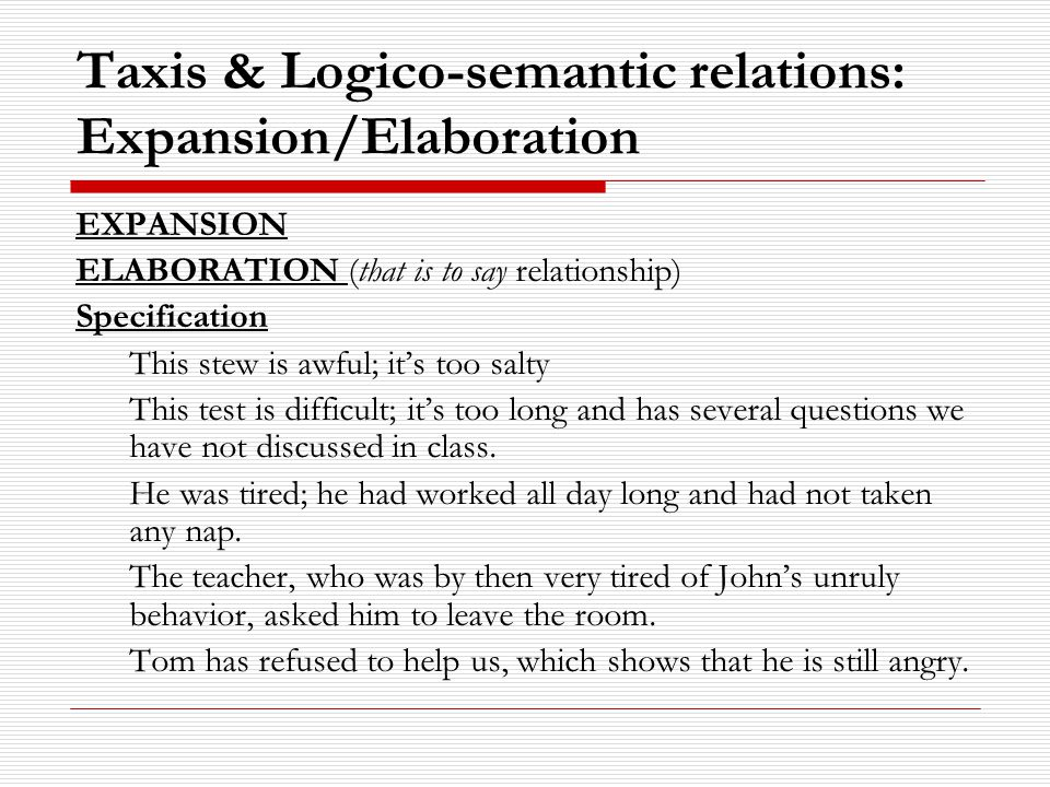 Taxis & Logico-semantic relations: Expansion/Elaboration EXPANSION ELABORATION (that is to say relationship) Specification This stew is awful; it's too salty This test is difficult; it's too long and has several questions we have not discussed in class.