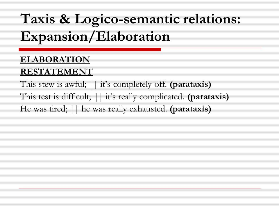 Taxis & Logico-semantic relations: Expansion/Elaboration ELABORATION RESTATEMENT This stew is awful; || it's completely off.