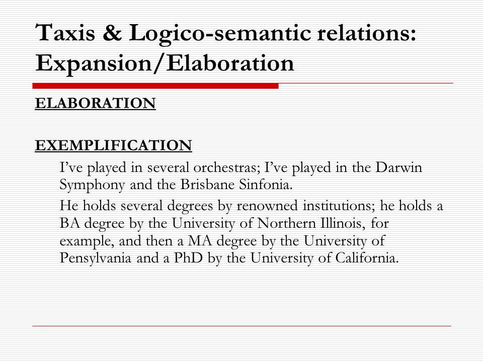 Taxis & Logico-semantic relations: Expansion/Elaboration ELABORATION EXEMPLIFICATION I've played in several orchestras; I've played in the Darwin Symphony and the Brisbane Sinfonia.