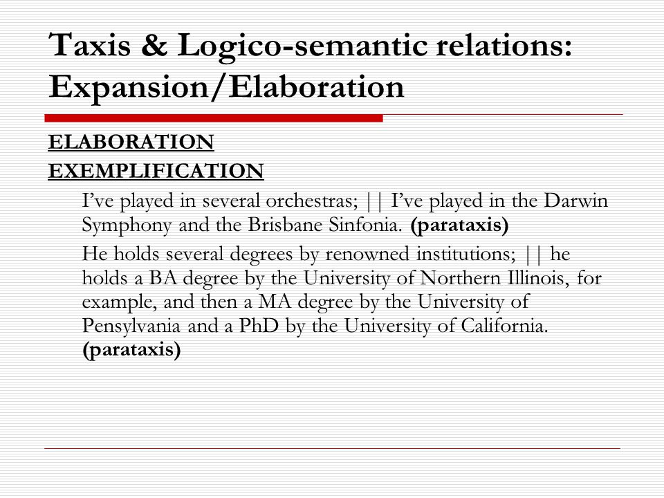 Taxis & Logico-semantic relations: Expansion/Elaboration ELABORATION EXEMPLIFICATION I've played in several orchestras; || I've played in the Darwin Symphony and the Brisbane Sinfonia.