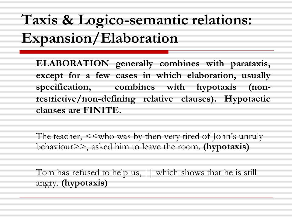 Taxis & Logico-semantic relations: Expansion/Elaboration ELABORATION generally combines with parataxis, except for a few cases in which elaboration, usually specification, combines with hypotaxis (non- restrictive/non-defining relative clauses).
