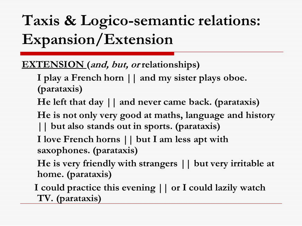 Taxis & Logico-semantic relations: Expansion/Extension EXTENSION (and, but, or relationships) I play a French horn || and my sister plays oboe.