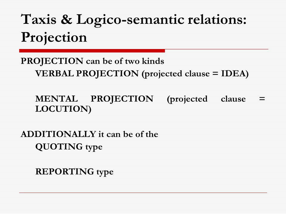 Taxis & Logico-semantic relations: Projection PROJECTION can be of two kinds VERBAL PROJECTION (projected clause = IDEA) MENTAL PROJECTION (projected clause = LOCUTION) ADDITIONALLY it can be of the QUOTING type REPORTING type