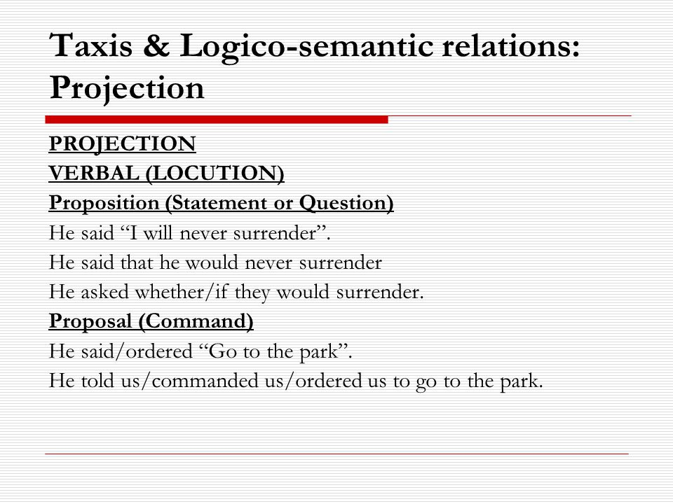 Taxis & Logico-semantic relations: Projection PROJECTION VERBAL (LOCUTION) Proposition (Statement or Question) He said I will never surrender .