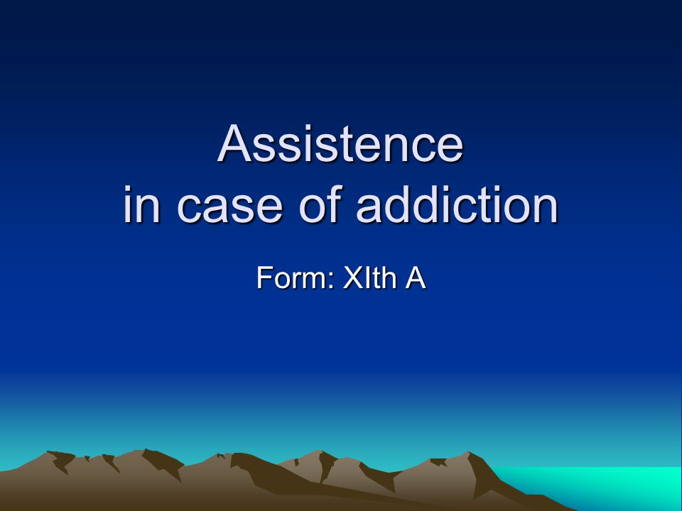 Assistence in case of addiction Form: XIth A