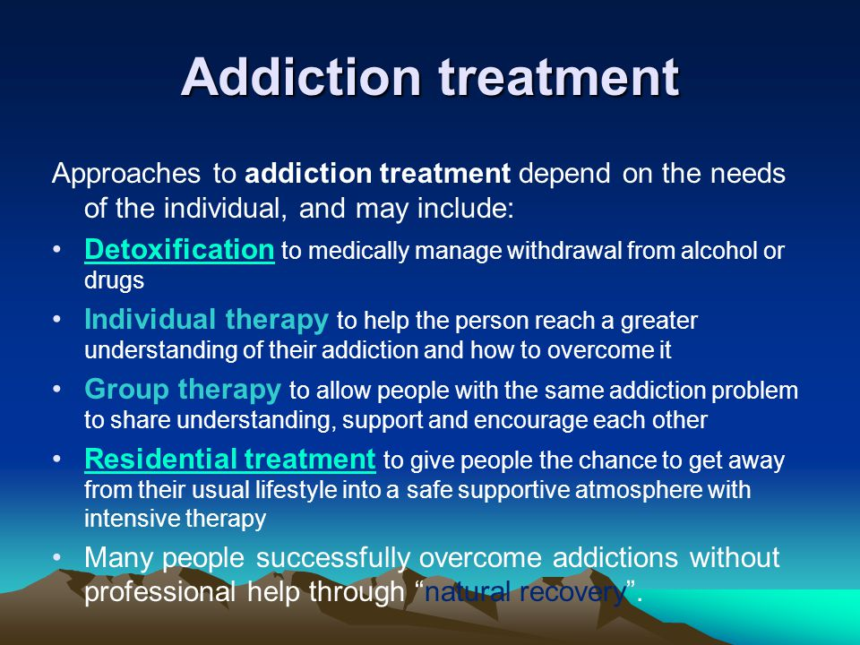 Addiction treatment Approaches to addiction treatment depend on the needs of the individual, and may include: Detoxification to medically manage withdrawal from alcohol or drugsDetoxification Individual therapy to help the person reach a greater understanding of their addiction and how to overcome it Group therapy to allow people with the same addiction problem to share understanding, support and encourage each other Residential treatment to give people the chance to get away from their usual lifestyle into a safe supportive atmosphere with intensive therapyResidential treatment Many people successfully overcome addictions without professional help through natural recovery .