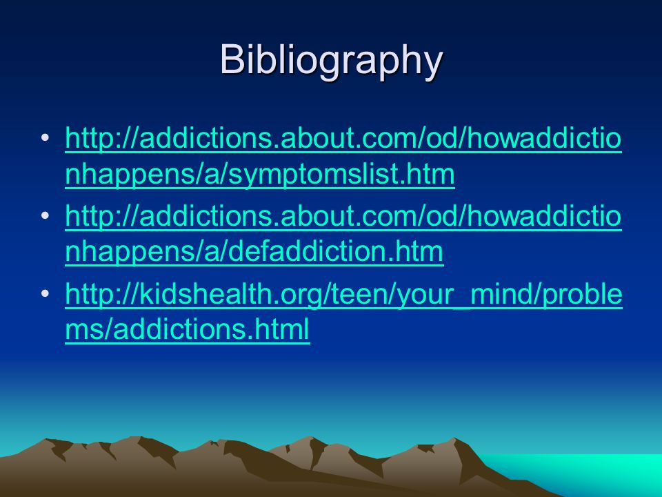 Bibliography http://addictions.about.com/od/howaddictio nhappens/a/symptomslist.htmhttp://addictions.about.com/od/howaddictio nhappens/a/symptomslist.htm http://addictions.about.com/od/howaddictio nhappens/a/defaddiction.htmhttp://addictions.about.com/od/howaddictio nhappens/a/defaddiction.htm http://kidshealth.org/teen/your_mind/proble ms/addictions.htmlhttp://kidshealth.org/teen/your_mind/proble ms/addictions.html