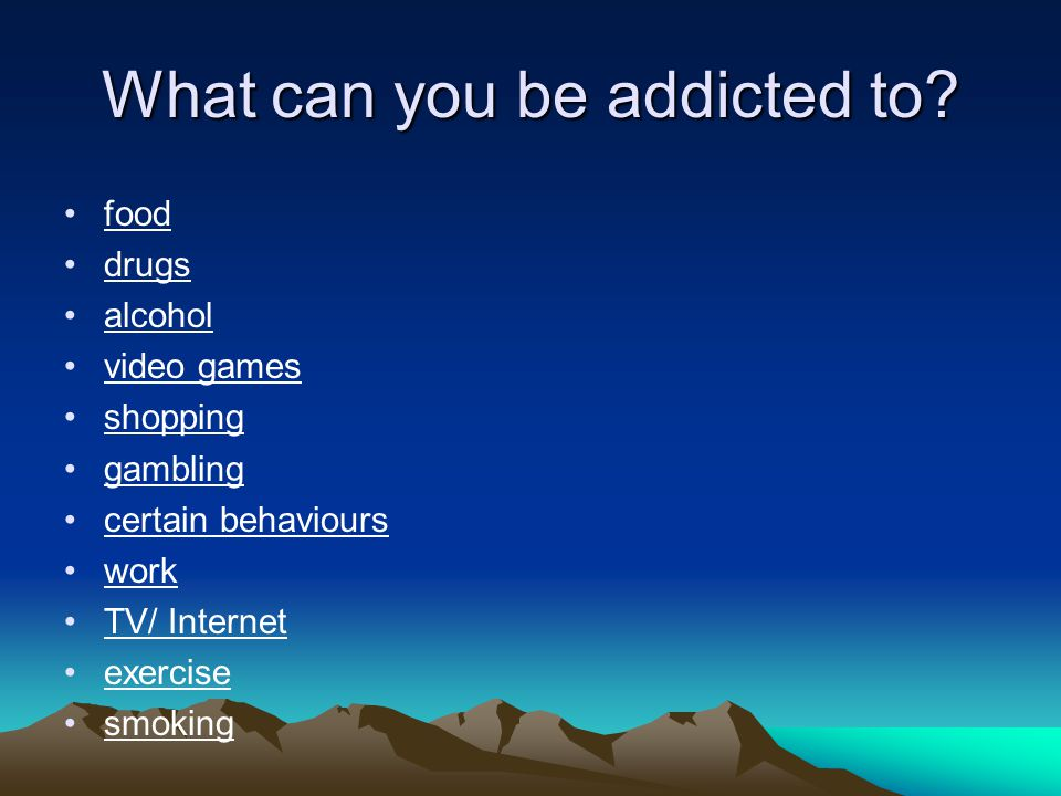 What can you be addicted to.