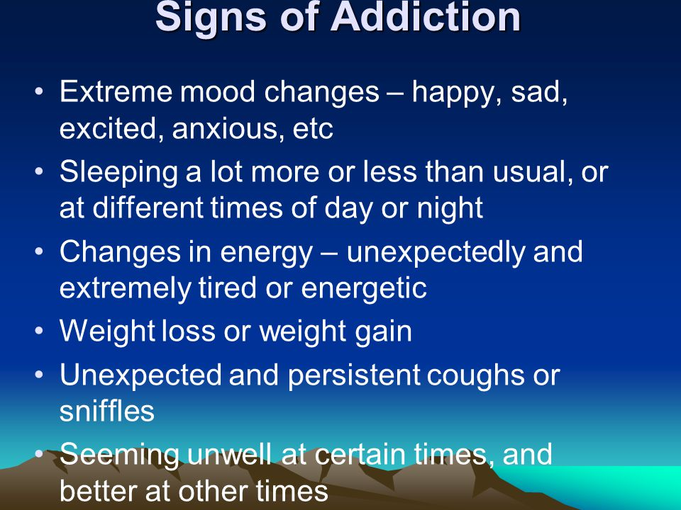 Signs of Addiction Extreme mood changes – happy, sad, excited, anxious, etc Sleeping a lot more or less than usual, or at different times of day or night Changes in energy – unexpectedly and extremely tired or energetic Weight loss or weight gain Unexpected and persistent coughs or sniffles Seeming unwell at certain times, and better at other times