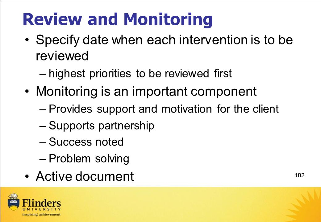 102 Review and Monitoring Specify date when each intervention is to be reviewed –highest priorities to be reviewed first Monitoring is an important component –Provides support and motivation for the client –Supports partnership –Success noted –Problem solving Active document