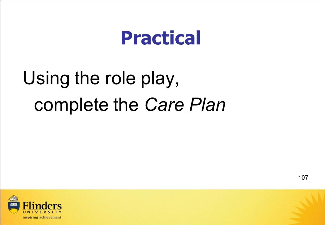 107 Practical Using the role play, complete the Care Plan