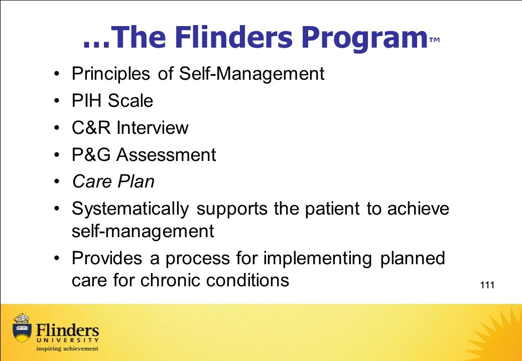 111 …The Flinders Program ™ Principles of Self-Management PIH Scale C&R Interview P&G Assessment Care Plan Systematically supports the patient to achieve self-management Provides a process for implementing planned care for chronic conditions