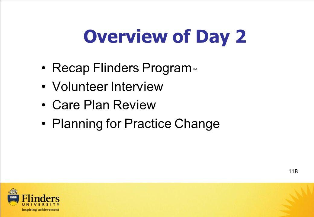 118 Overview of Day 2 Recap Flinders Program ™ Volunteer Interview Care Plan Review Planning for Practice Change