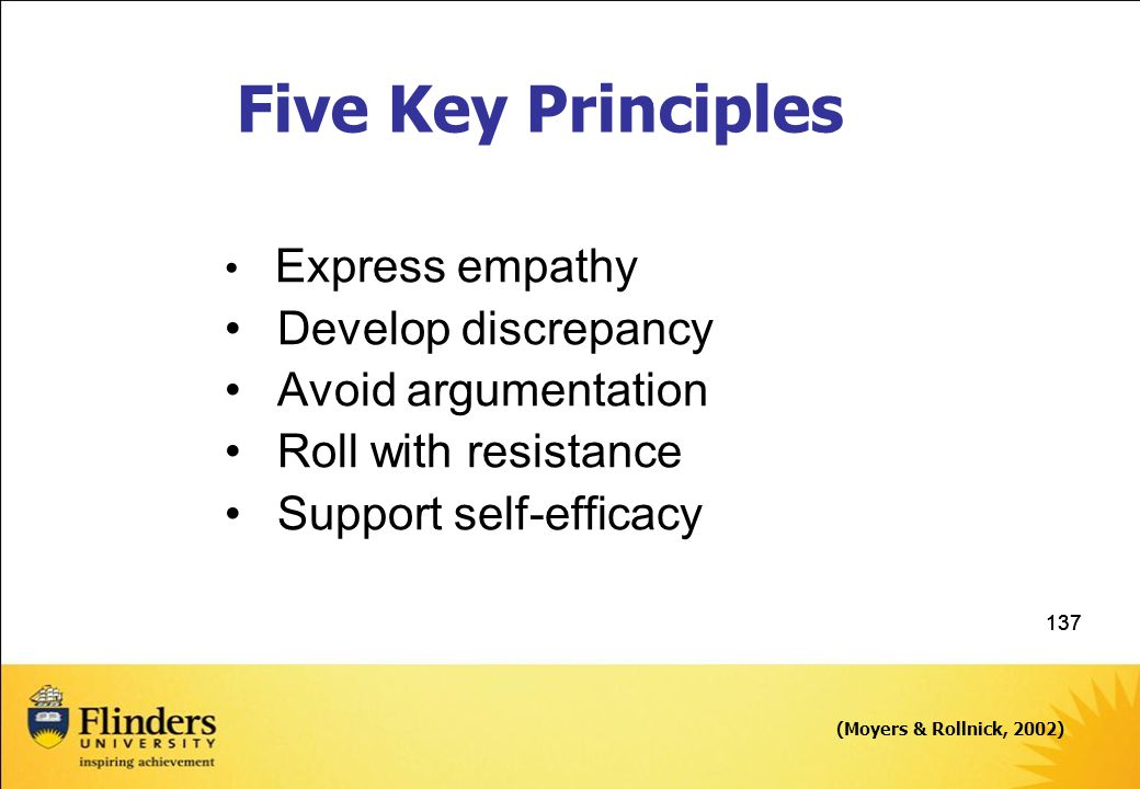 137 Express empathy Develop discrepancy Avoid argumentation Roll with resistance Support self-efficacy (Moyers & Rollnick, 2002) Five Key Principles
