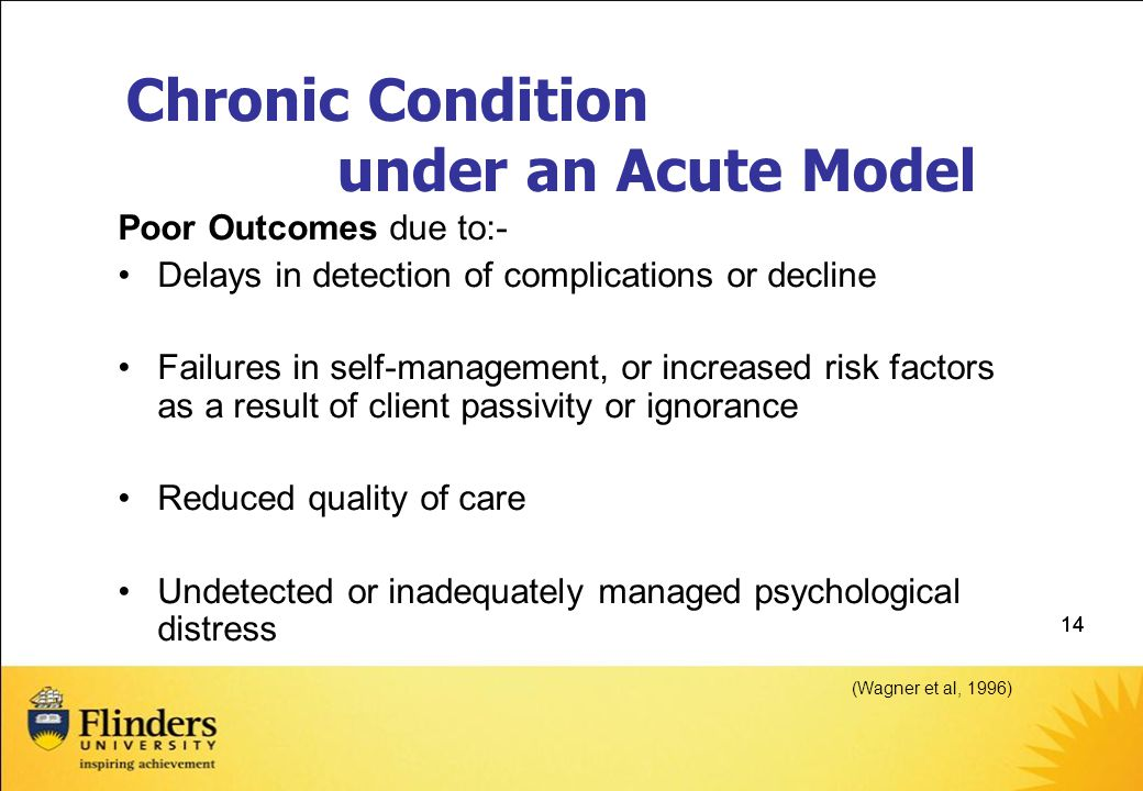 14 Chronic Condition under an Acute Model Poor Outcomes due to:- Delays in detection of complications or decline Failures in self-management, or increased risk factors as a result of client passivity or ignorance Reduced quality of care Undetected or inadequately managed psychological distress (Wagner et al, 1996)