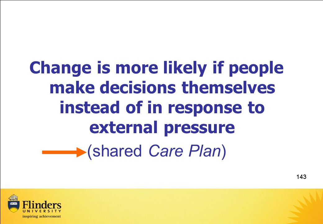 143 Change is more likely if people make decisions themselves instead of in response to external pressure (shared Care Plan)