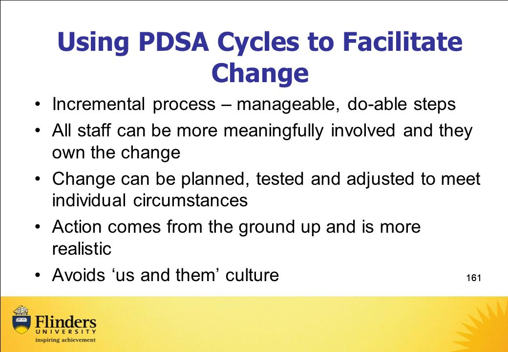 161 Using PDSA Cycles to Facilitate Change Incremental process – manageable, do-able steps All staff can be more meaningfully involved and they own the change Change can be planned, tested and adjusted to meet individual circumstances Action comes from the ground up and is more realistic Avoids 'us and them' culture